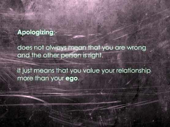 Ap;ogising does not alway mean you are wrong and the other person is right. It just means that you value your relationship more than you ego