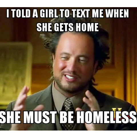 I asked a girl to text me when she got home, she must be homeless