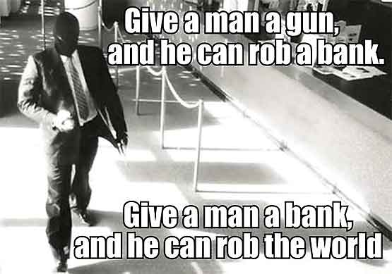 Give a man a gun and he can rob a bank. Give a man a bank and he can rob the world.