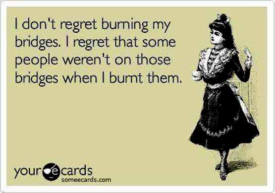 No regrets on burning my bridges-just wished some peoplw were still on them