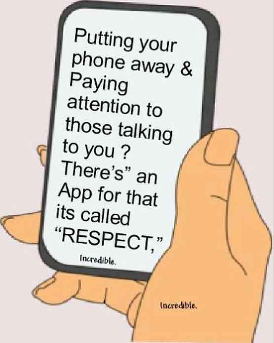 Putting your phone away and paying attention to those talking to you? There's and App for that it's called 'Respect'