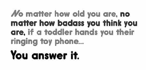 Mo matter how old you are or how badass you think you are when a toddler hands you their telephone you answer it