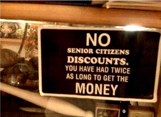 No senior discounts - you hav had twice as long to get the money